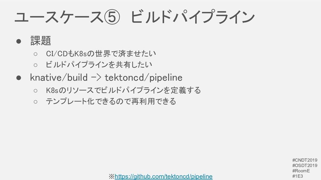 ユースケース⑤ ビルドパイプライン ● 課題 ○ CI/CDもK8sの世界で済ませたい ...