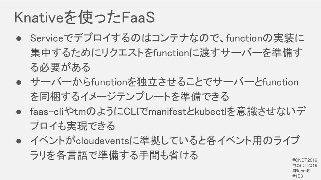 Knativeを使ったFaaS ● Serviceでデプロイするのはコンテナなので、func...
