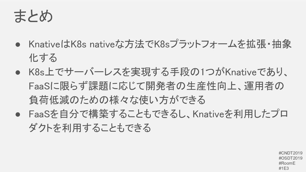 まとめ ● KnativeはK8s nativeな方法でK8sプラットフォームを拡張・抽象 ...