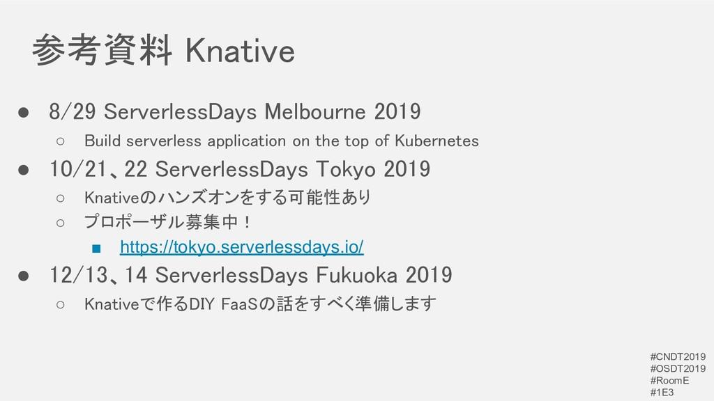 参考資料 Knative ● 8/29 ServerlessDays Melbourne 2...