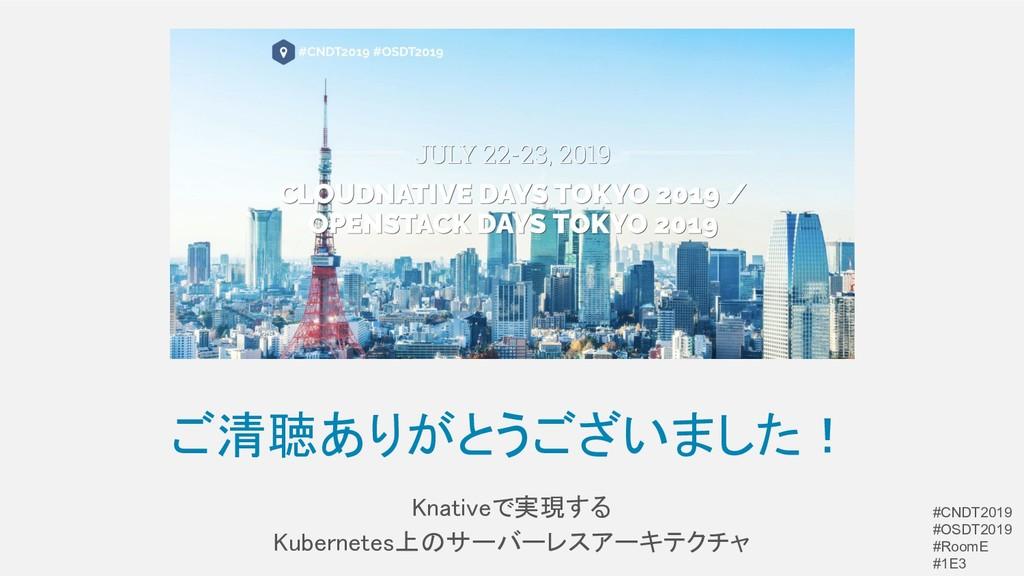 ご清聴ありがとうございました! Knativeで実現する Kubernetes上のサーバー...