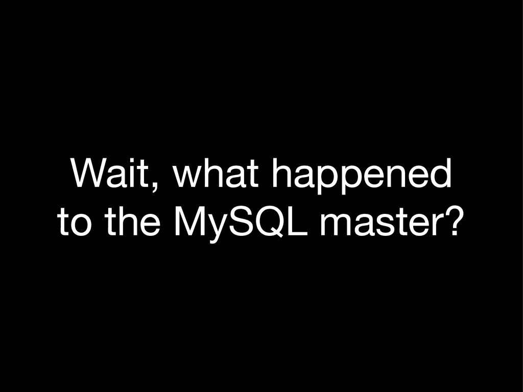 Wait, what happened to the MySQL master?