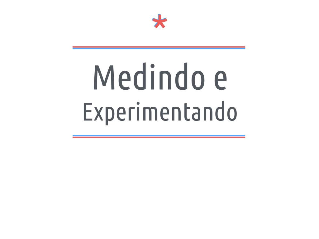 * * Medindo e Experimentando