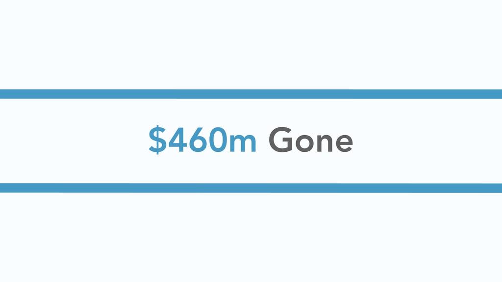 $460m Gone