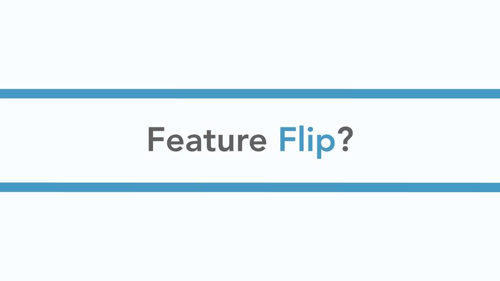 Feature Flip?