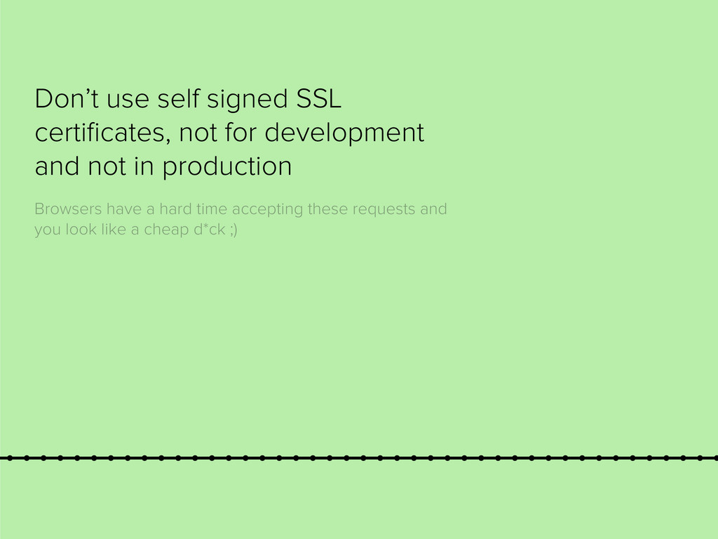 Don't use self signed SSL certificates, not for ...