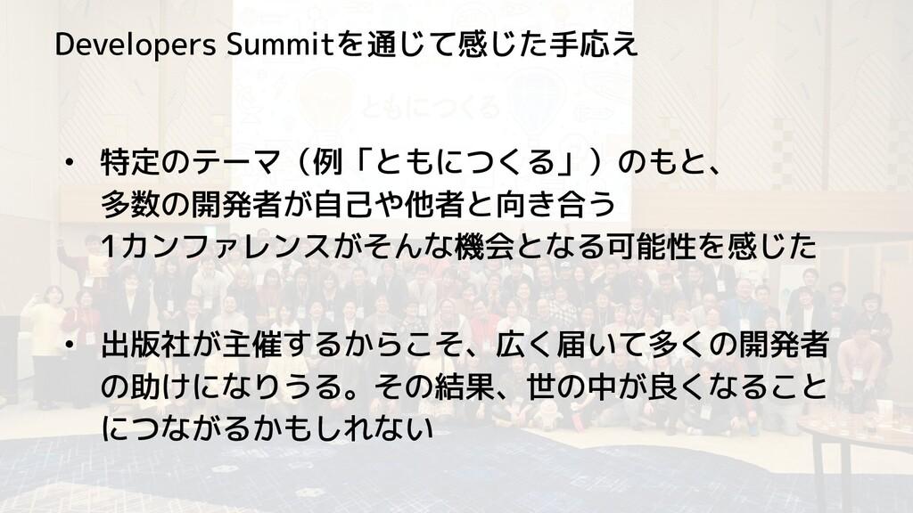 Developers Summitを通じて感じた手応え • 特定のテーマ(例「ともにつくる」)...