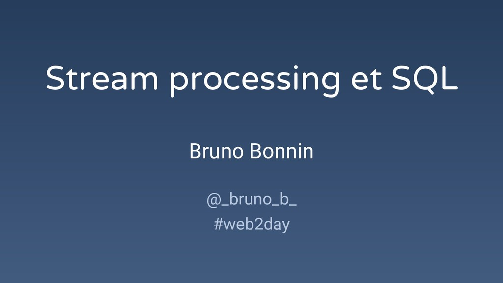Stream processing et SQL Bruno Bonnin @_bruno_b...