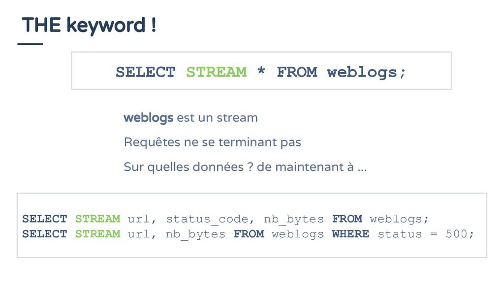 THE keyword ! SELECT STREAM * FROM weblogs; web...