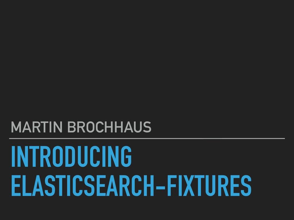 INTRODUCING ELASTICSEARCH-FIXTURES MARTIN BROCH...