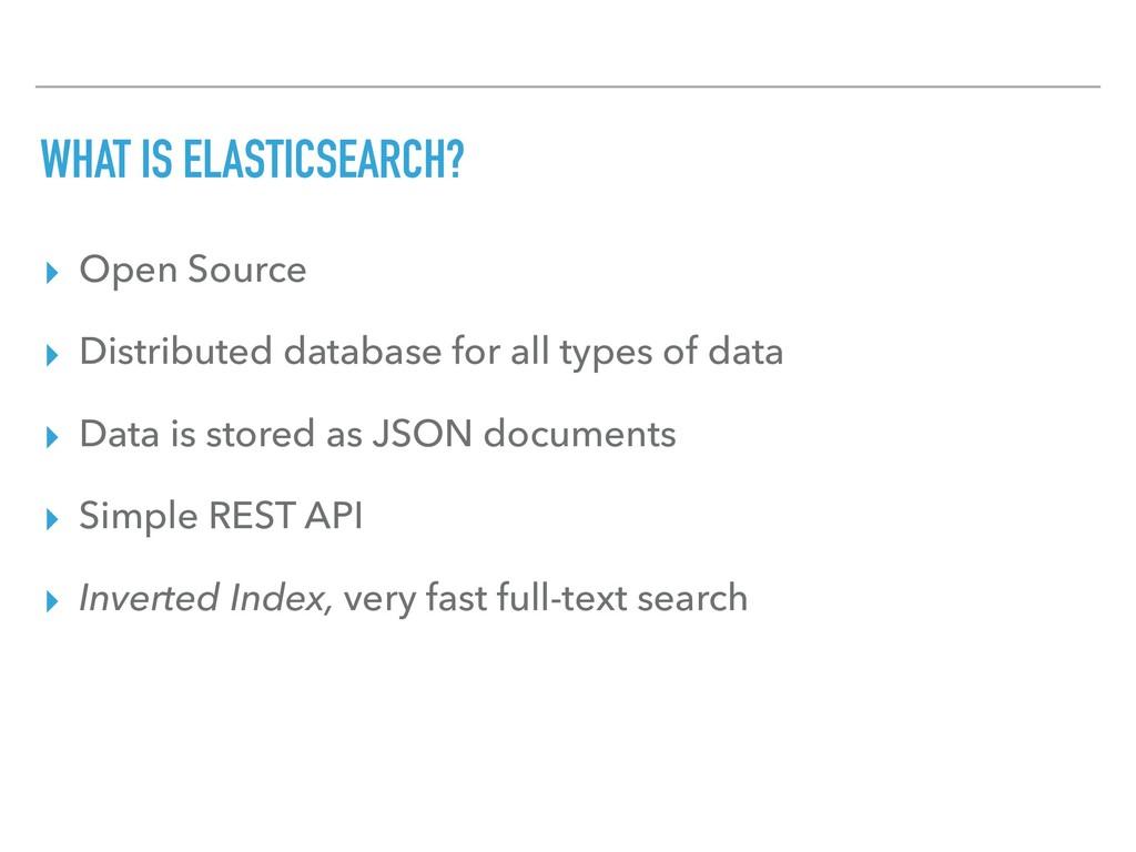 WHAT IS ELASTICSEARCH? ▸ Open Source ▸ Distribu...