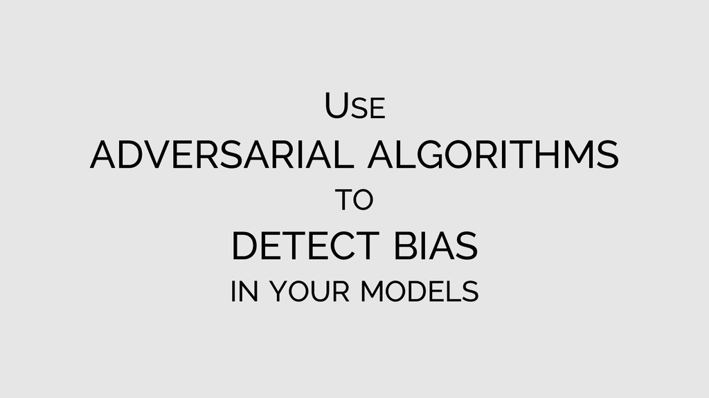 USE ADVERSARIAL ALGORITHMS TO DETECT BIAS IN YO...