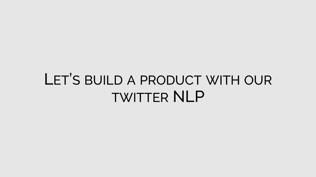 LET'S BUILD A PRODUCT WITH OUR TWITTER NLP
