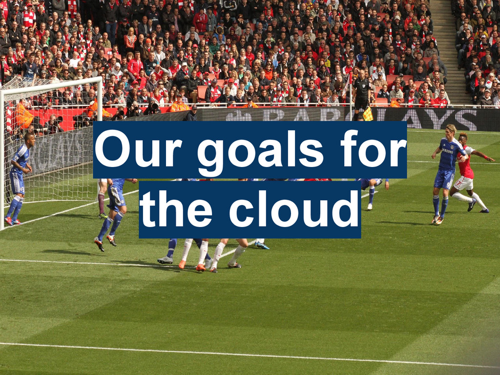 Our goals for the cloud