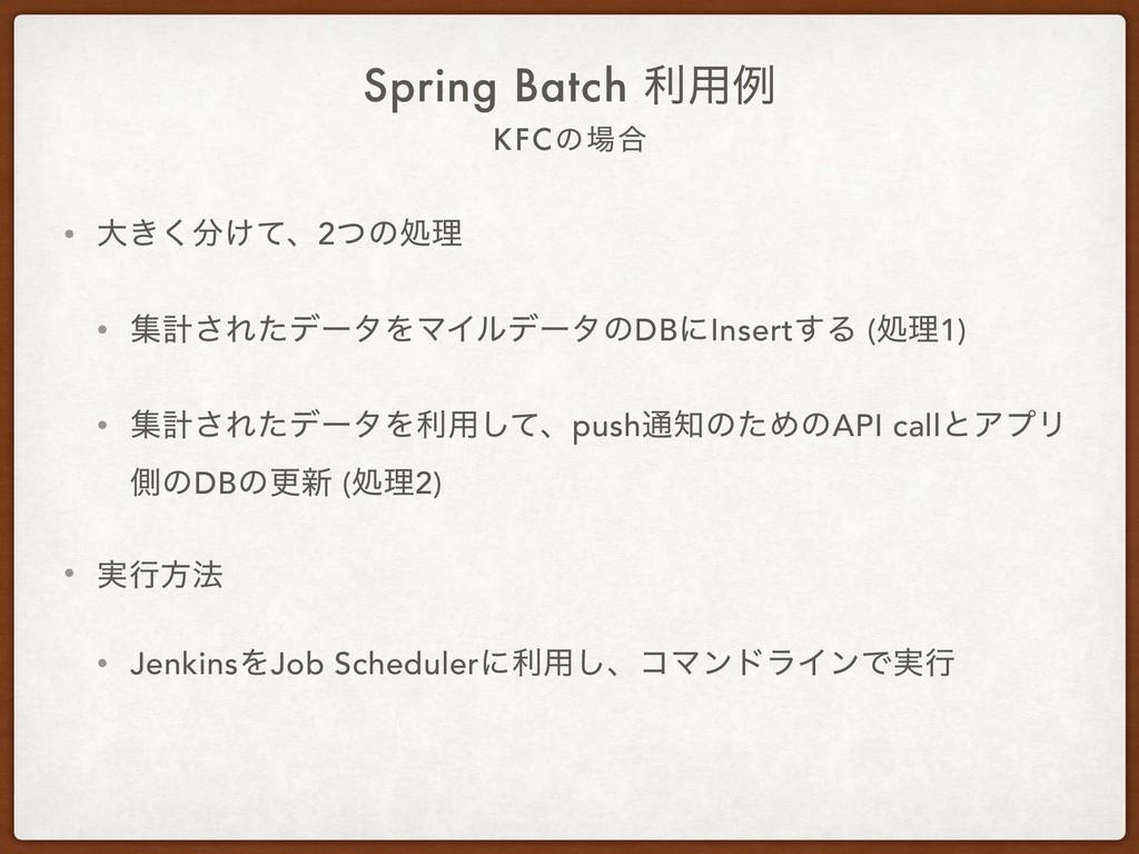 KFCͷ߹ Spring Batch ར༻ྫ • େ͖͚ͯ͘ɺ2ͭͷॲཧ • ूܭ͞Εͨσ...