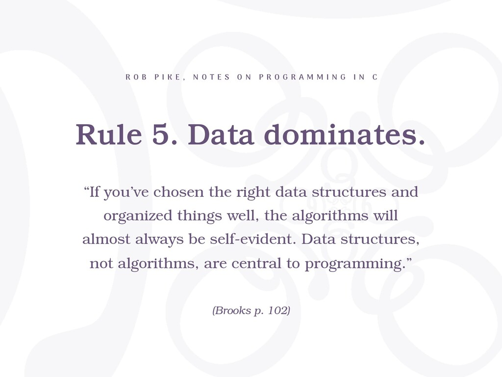 Rule 5. Data dominates. R O B P I K E , N O T E...