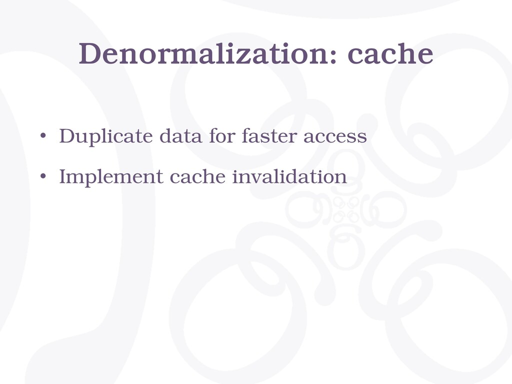 Denormalization: cache • Duplicate data for fas...