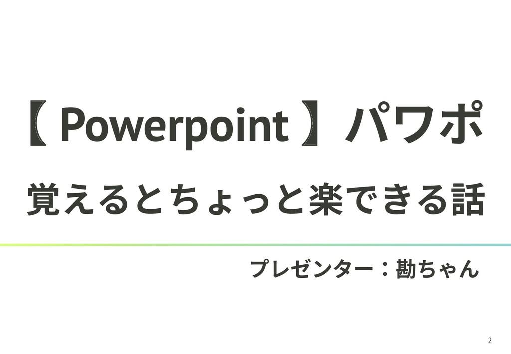 2 【 Powerpoint 】パワポ 覚えるとちょっと楽できる話 プレゼンター:勘ちゃん