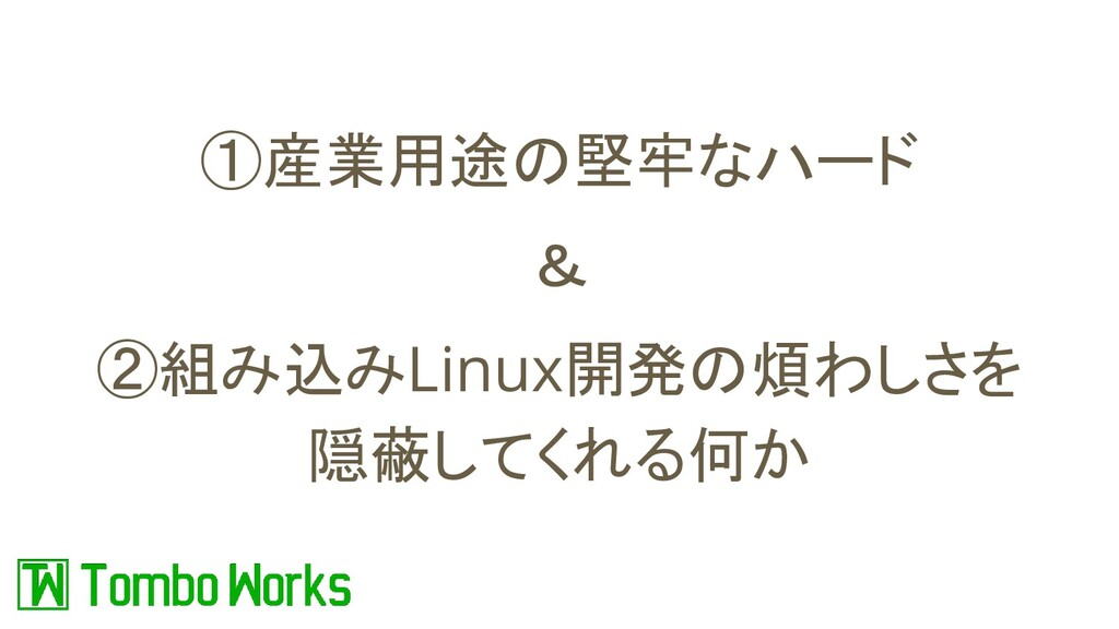 ①産業用途の堅牢なハード & ②組み込みLinux開発の煩わしさを 隠蔽してくれる何か