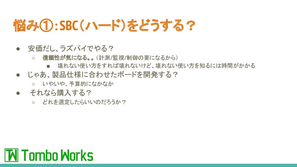 悩み①:SBC(ハード)をどうする? ● 安価だし、ラズパイでやる? ○ 信頼性が気になる。。...