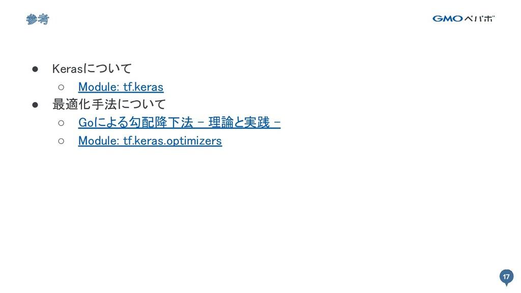 17 17 参考 ● Kerasについて ○ Module: tf.keras ● 最適化...