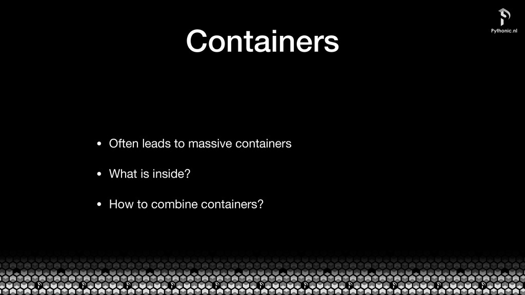 Containers • Often leads to massive containers ...