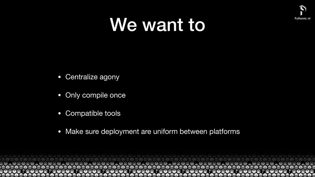 We want to • Centralize agony  • Only compile o...