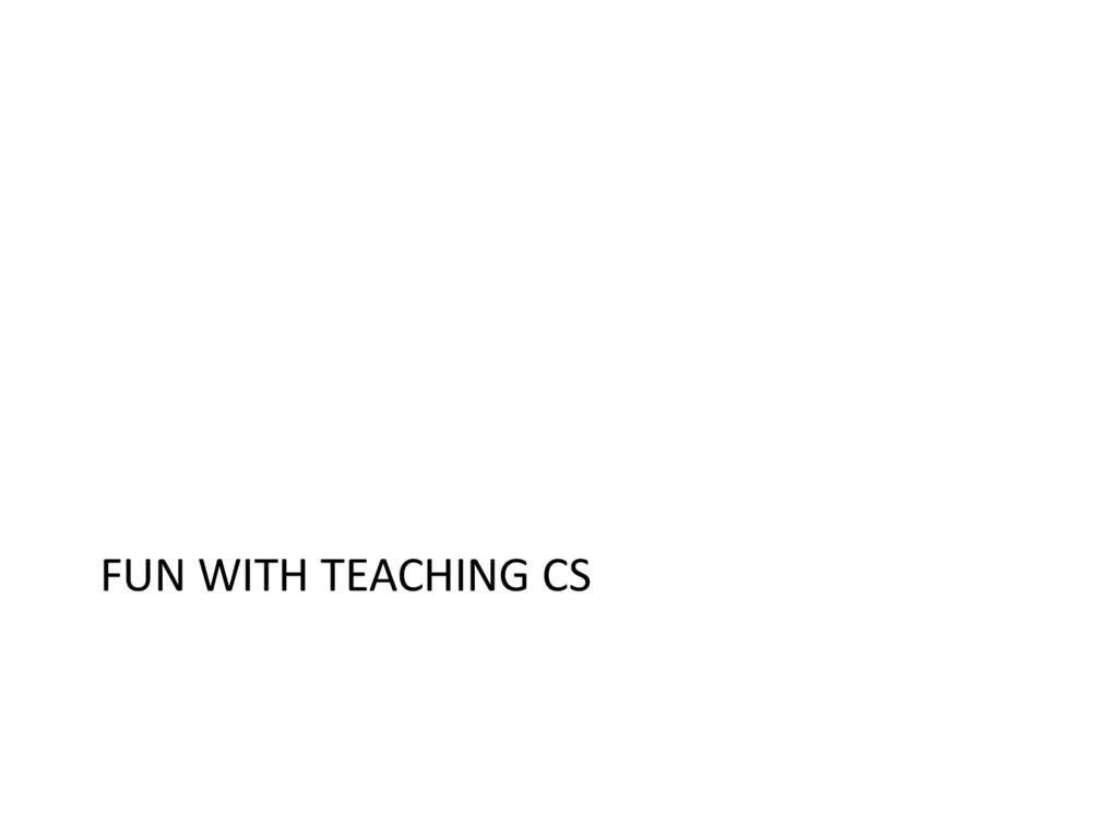 FUN WITH TEACHING CS