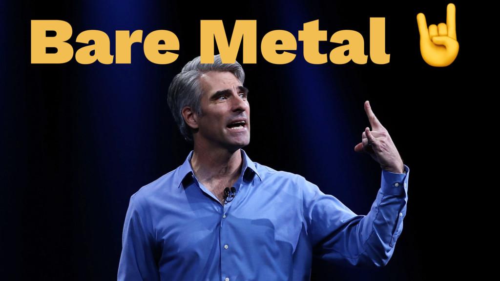 Bare Metal !