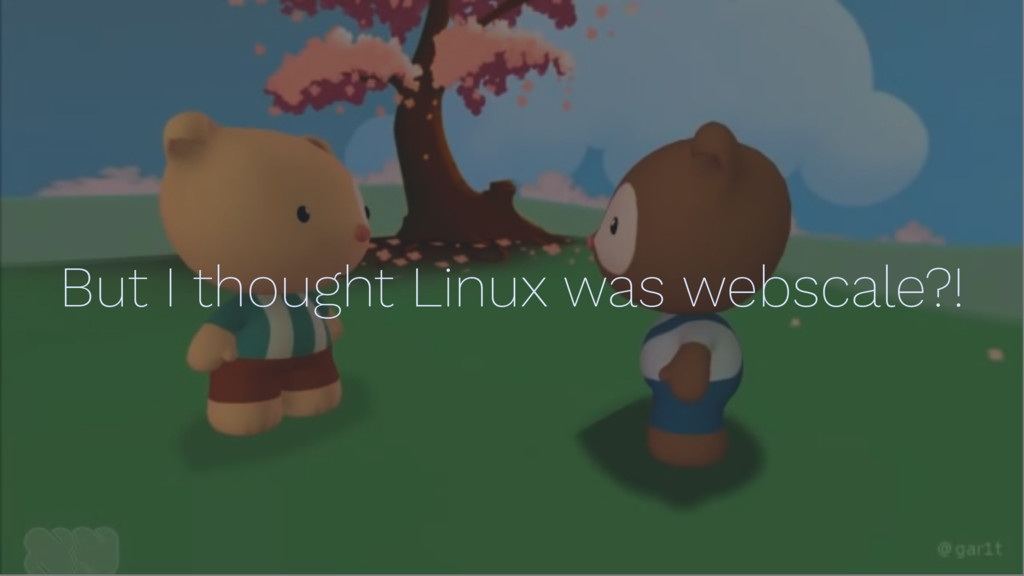 But I thought Linux was webscale?!