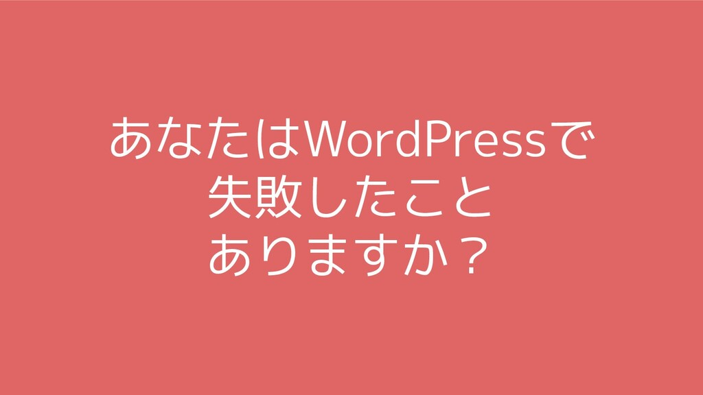 あなたはWordPressで 失敗したこと ありますか?
