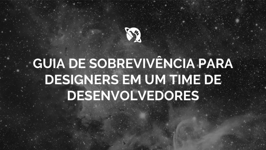 GUIA DE SOBREVIVÊNCIA PARA DESIGNERS EM UM TIME...