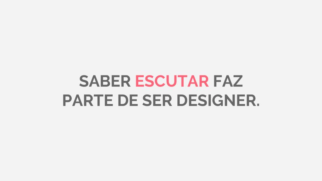SABER ESCUTAR FAZ PARTE DE SER DESIGNER.