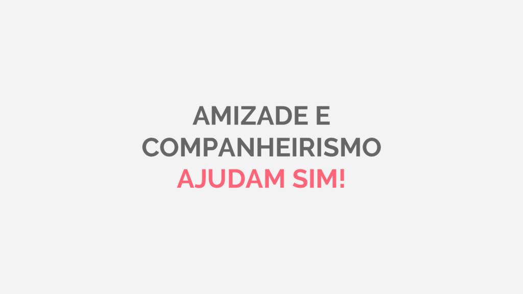AMIZADE E COMPANHEIRISMO AJUDAM SIM!