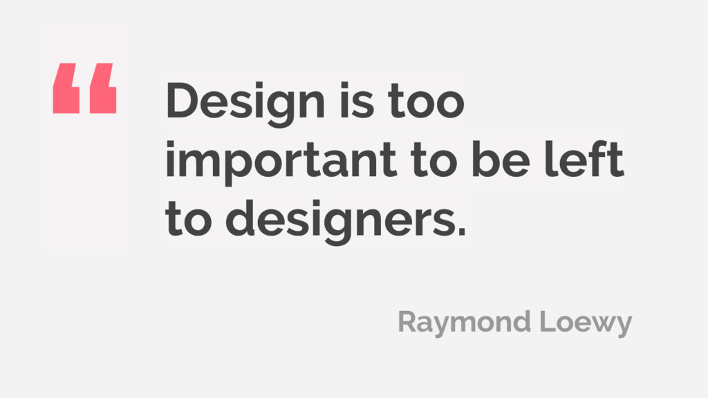 Design is too important to be left to designers...