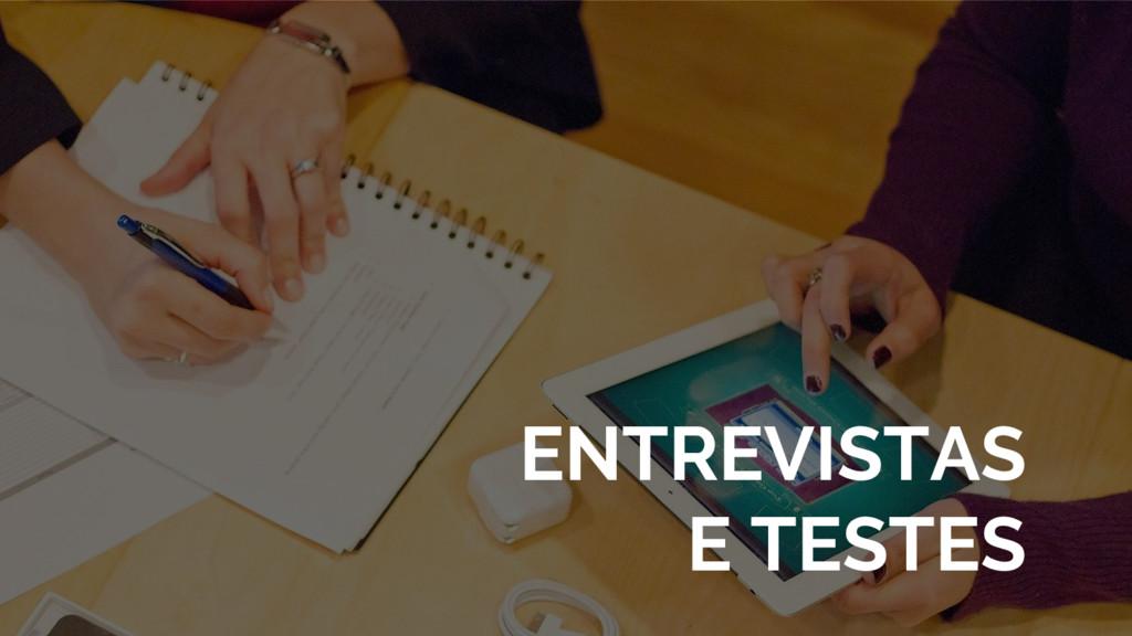 ENTREVISTAS E TESTES
