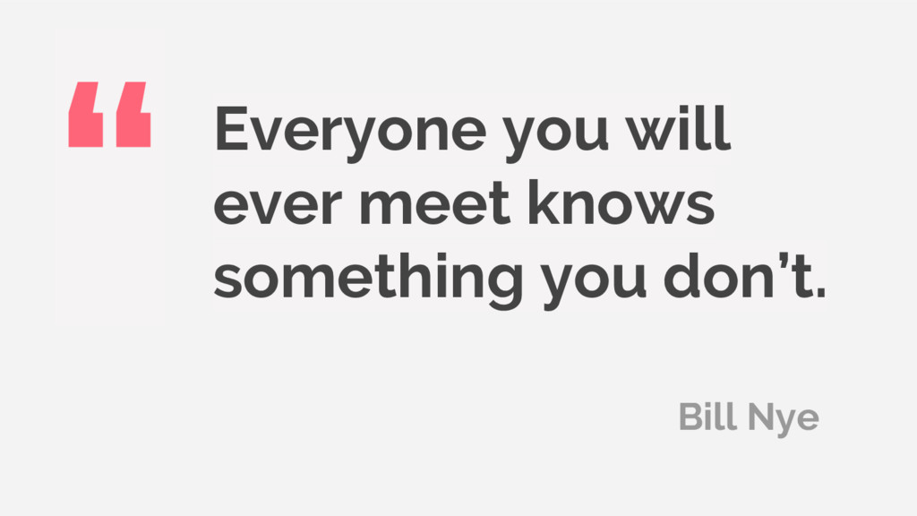 Everyone you will ever meet knows something you...