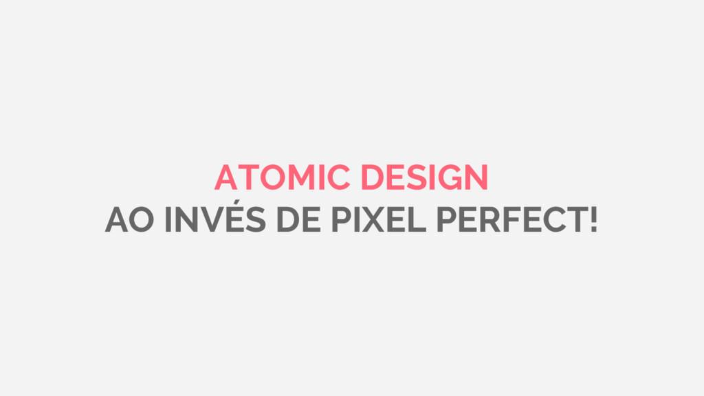 ATOMIC DESIGN AO INVÉS DE PIXEL PERFECT!