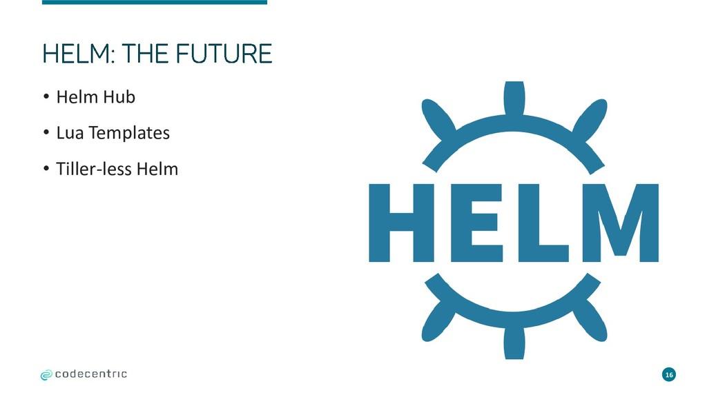 • Helm Hub • Lua Templates • Tiller-less Helm 16