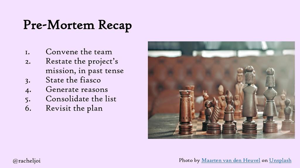 Pre-Mortem Recap 1. Convene the team 2. Restate...