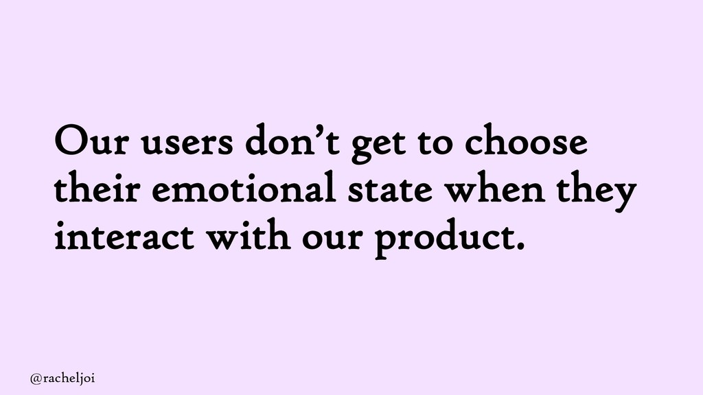 Our users don't get to choose their emotional s...