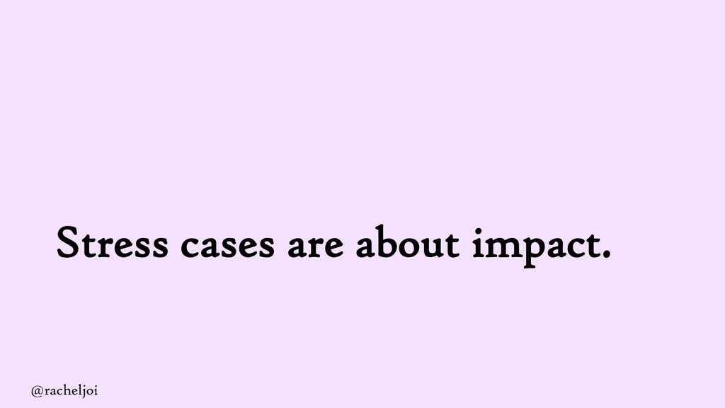 Stress cases are about impact. @racheljoi
