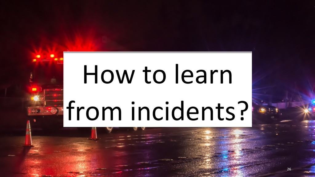 26 How to learn from incidents?