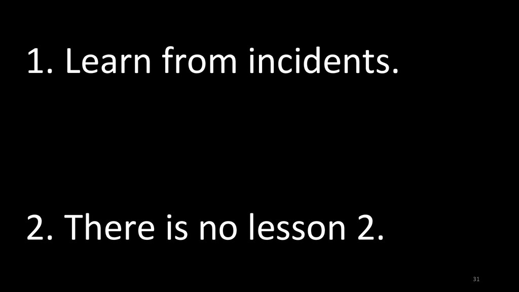 31 1. Learn from incidents. 2. There is no less...