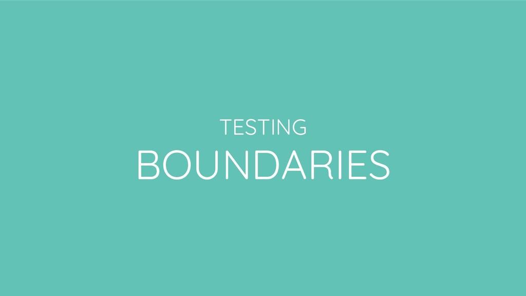 TESTING BOUNDARIES