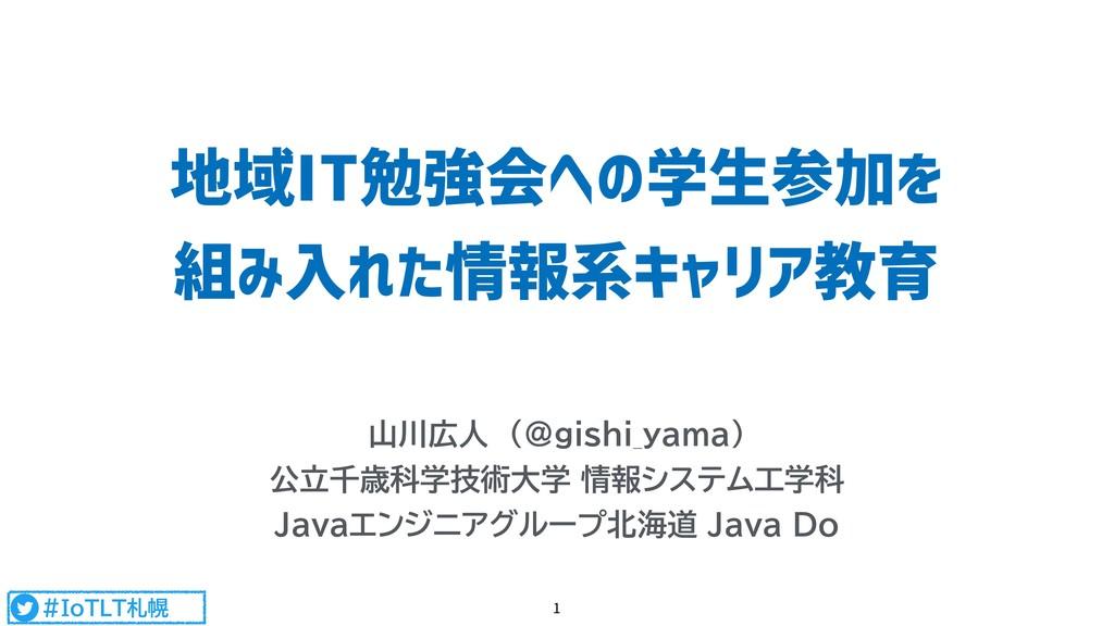 #IoTLT札幌 地域IT勉強会への学生参加を 組み入れた情報系キャリア教育 山川広人 (@...