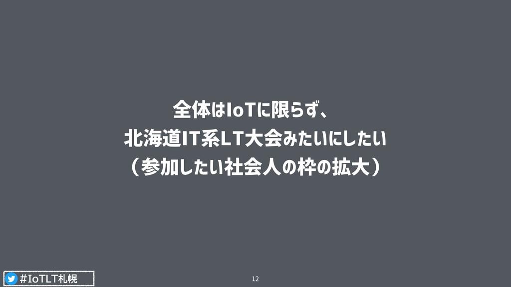 #IoTLT札幌 全体はIoTに限らず、 北海道IT系LT大会みたいにしたい (参加したい社...