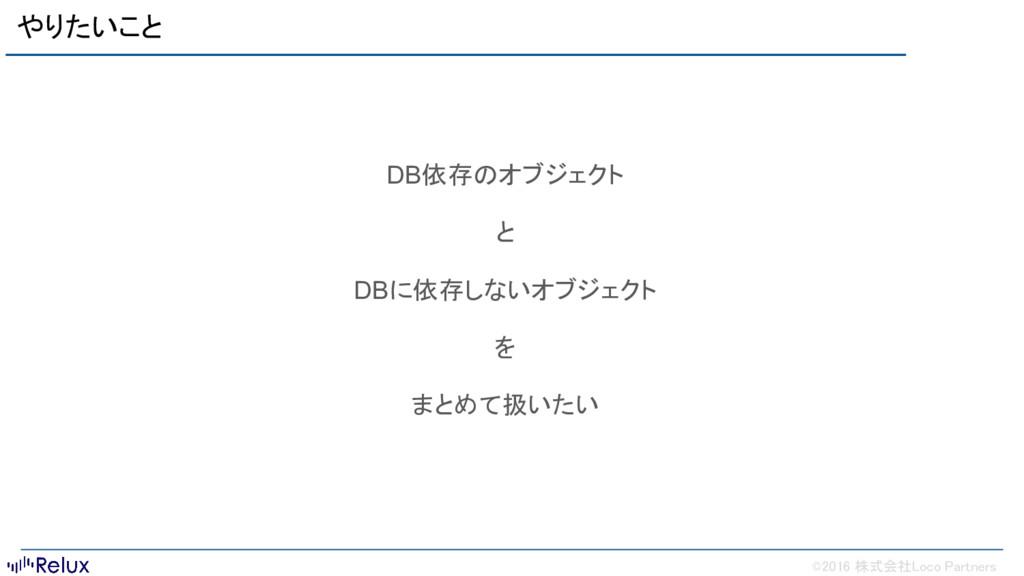 ©2016 株式会社Loco Partners やりたいこと DB依存のオブジェクト と DB...