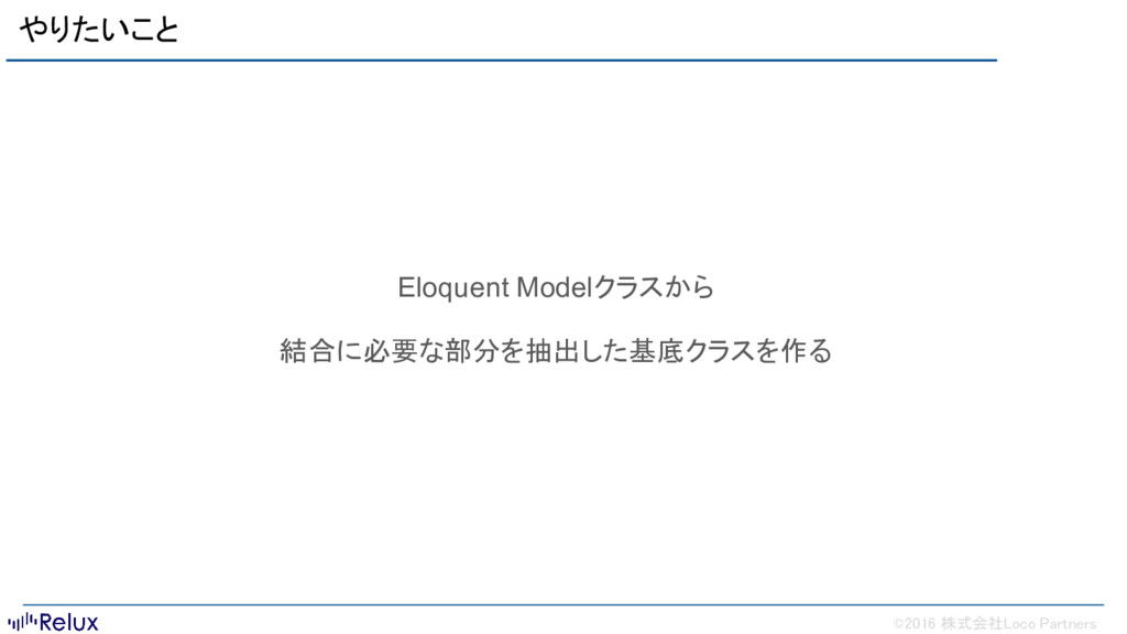 ©2016 株式会社Loco Partners やりたいこと Eloquent Modelクラ...