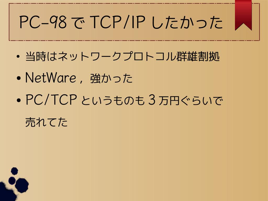 PC-98 で TCP/IP したかった ● 当時はネットワークプロトコル群雄割拠 ● Net...